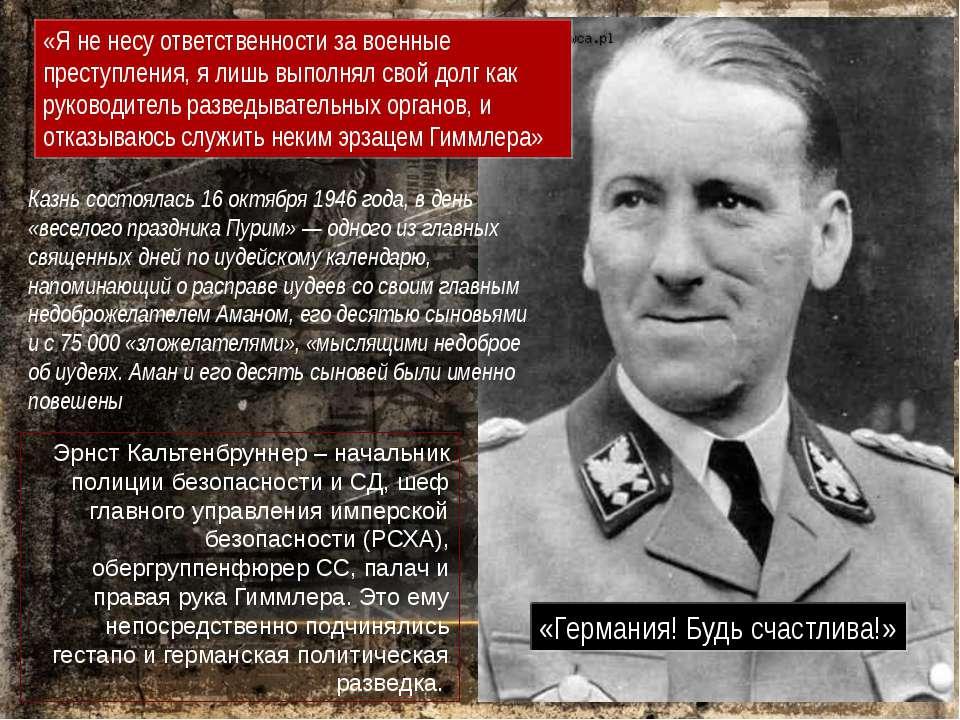 Эрнст Кальтенбруннер – начальник полиции безопасности и СД, шеф главного упра...