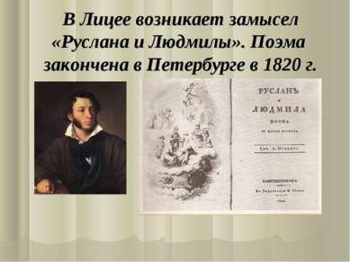 В Лицее возникает замысел «Руслана и Людмилы». Поэма закончена в Петербурге в...