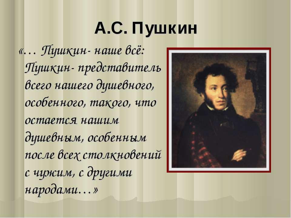 А.С. Пушкин «… Пушкин- наше всё: Пушкин- представитель всего нашего душевного...