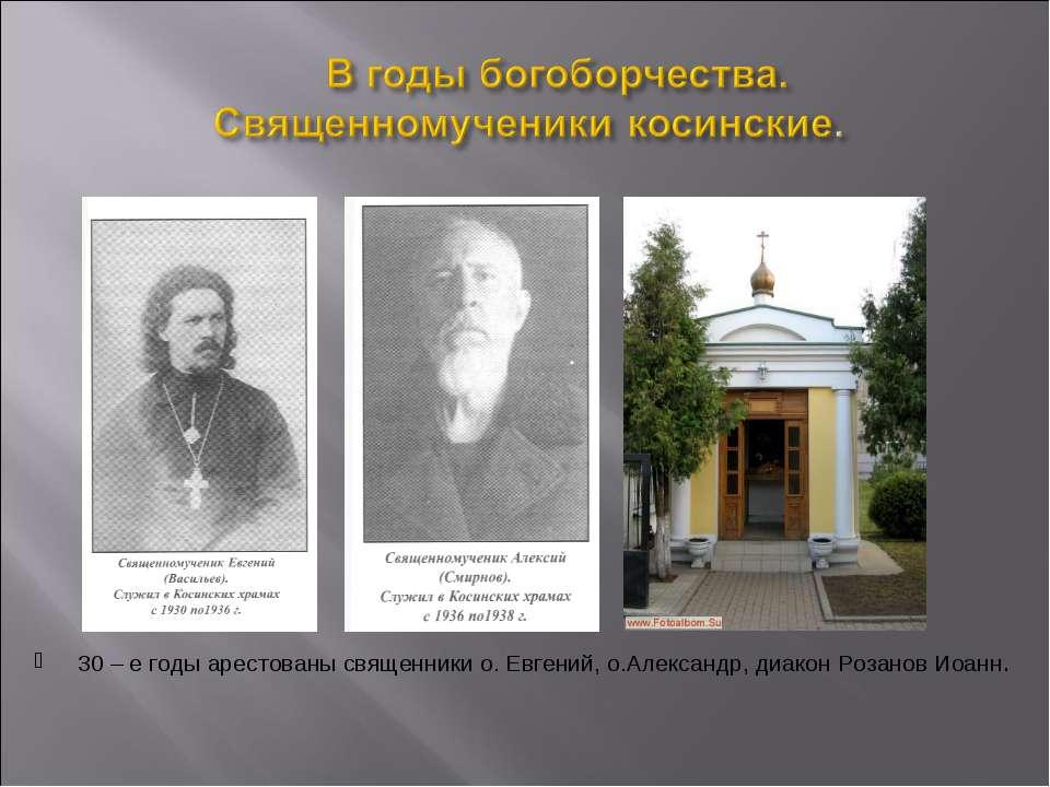 30 – е годы арестованы священники о. Евгений, о.Александр, диакон Розанов Иоанн.