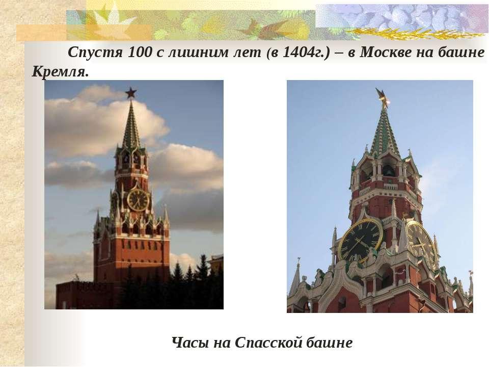 Часы на Спасской башне Спустя 100 с лишним лет (в 1404г.) – в Москве на башне...