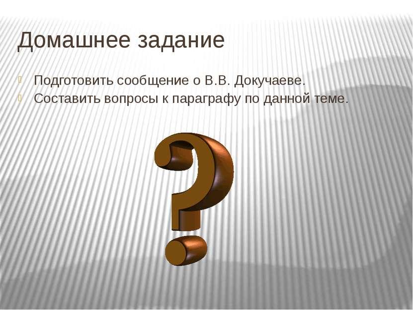 Домашнее задание Подготовить сообщение о В.В. Докучаеве. Составить вопросы к ...