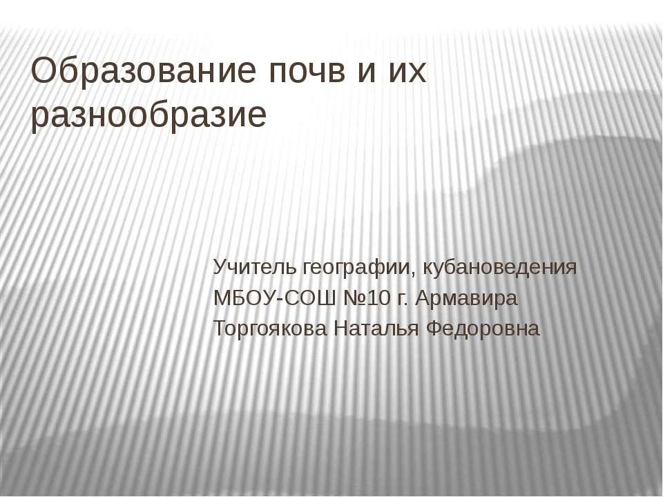 Образование почв и их разнообразие Учитель географии, кубановедения МБОУ-СОШ ...