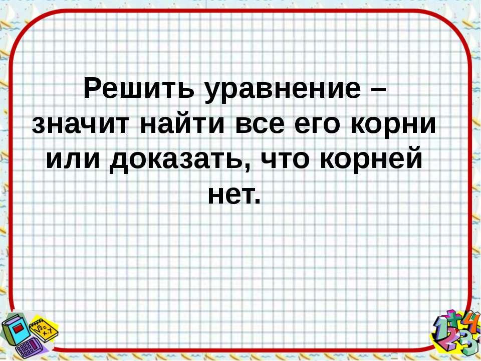Решить уравнение – значит найти все его корни или доказать, что корней нет.