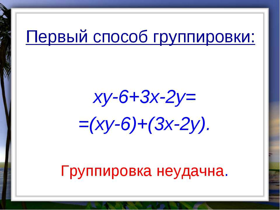 Первый способ группировки: xy-6+3x-2y= =(xy-6)+(3x-2y). Группировка неудачна.