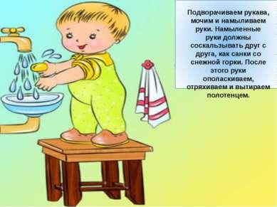 Подворачиваем рукава, мочим и намыливаем руки. Намыленные руки должны соскаль...