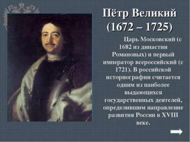Пётр Великий (1672 – 1725) Царь Московский (с 1682 из династии Романовых) и п...