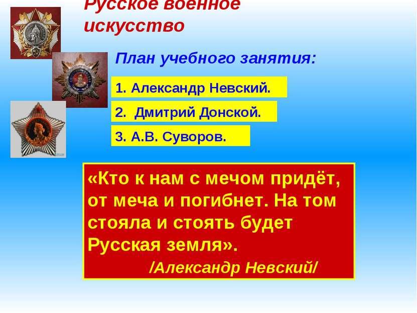 Русское военное искусство План учебного занятия: 1. Александр Невский. 2. Дми...
