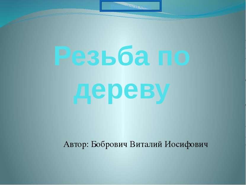 Резьба по дереву Автор: Бобрович Виталий Иосифович Prezentacii.com