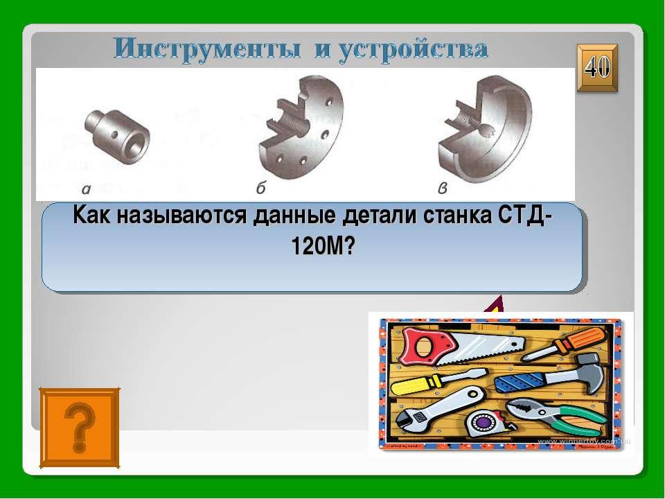 А)патрон; б)планшайба; в) трезубец Как называются данные детали станка СТД-120М?