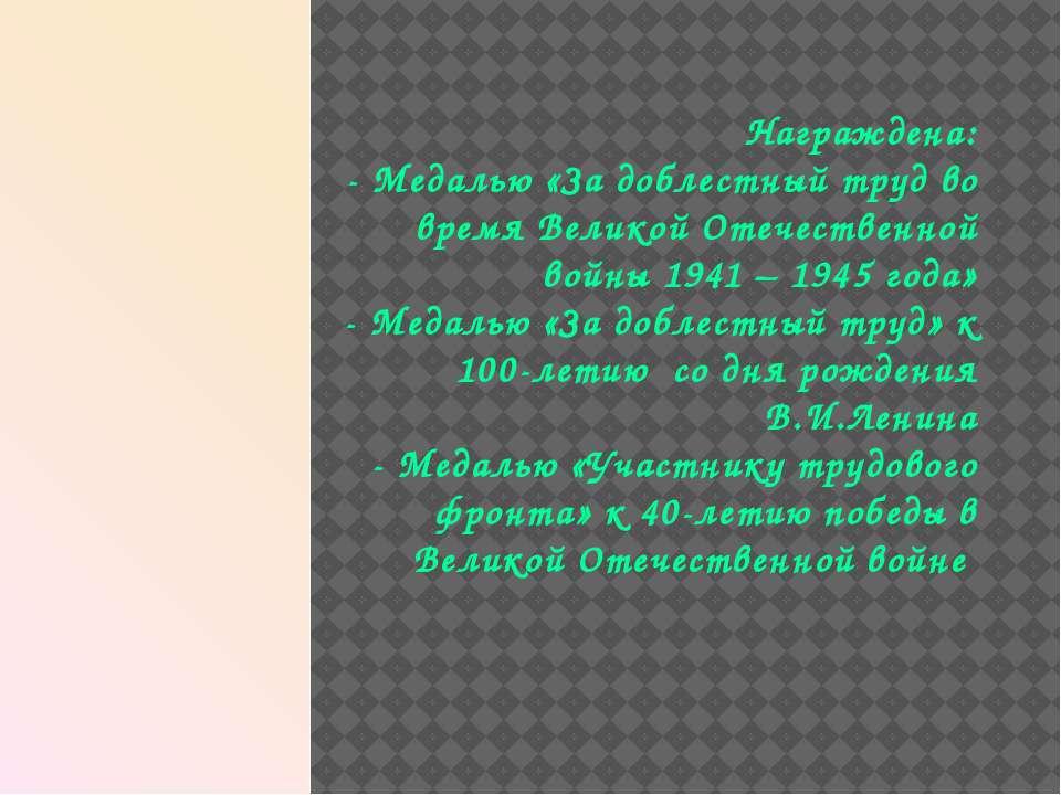 Награждена: - Медалью «За доблестный труд во время Великой Отечественной войн...