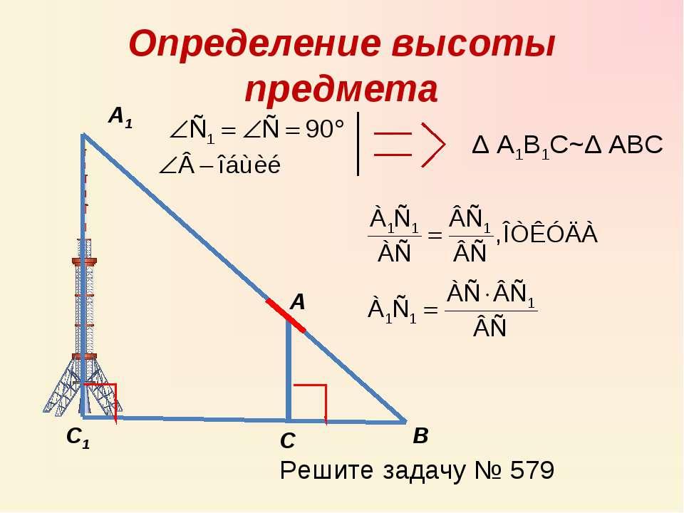 Определение высоты предмета А А1 С С1 В Δ А1В1С~Δ АВС Решите задачу № 579