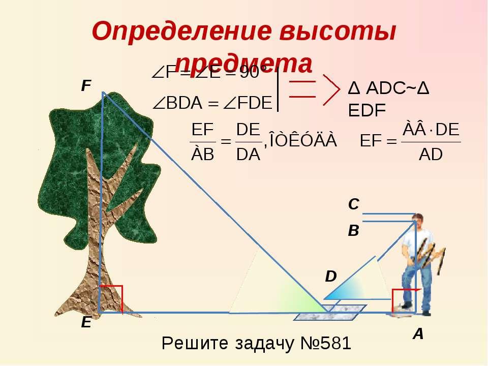Определение высоты предмета А В С D F E Δ ADC~Δ EDF Решите задачу №581
