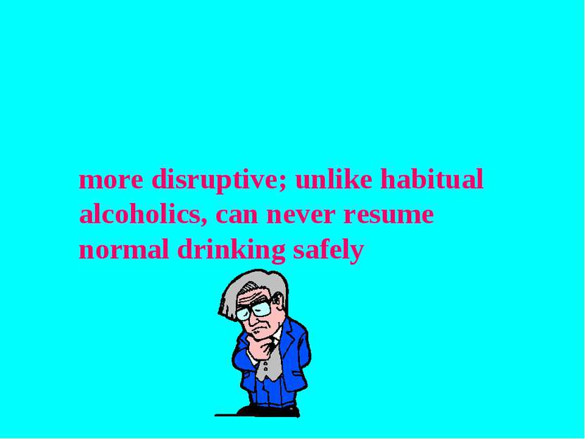 more disruptive; unlike habitual alcoholics, can never resume normal drinking...
