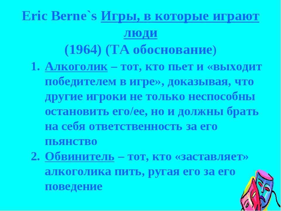 Eric Berne`s Игры, в которые играют люди (1964) (TA обоснование) Алкоголик – ...