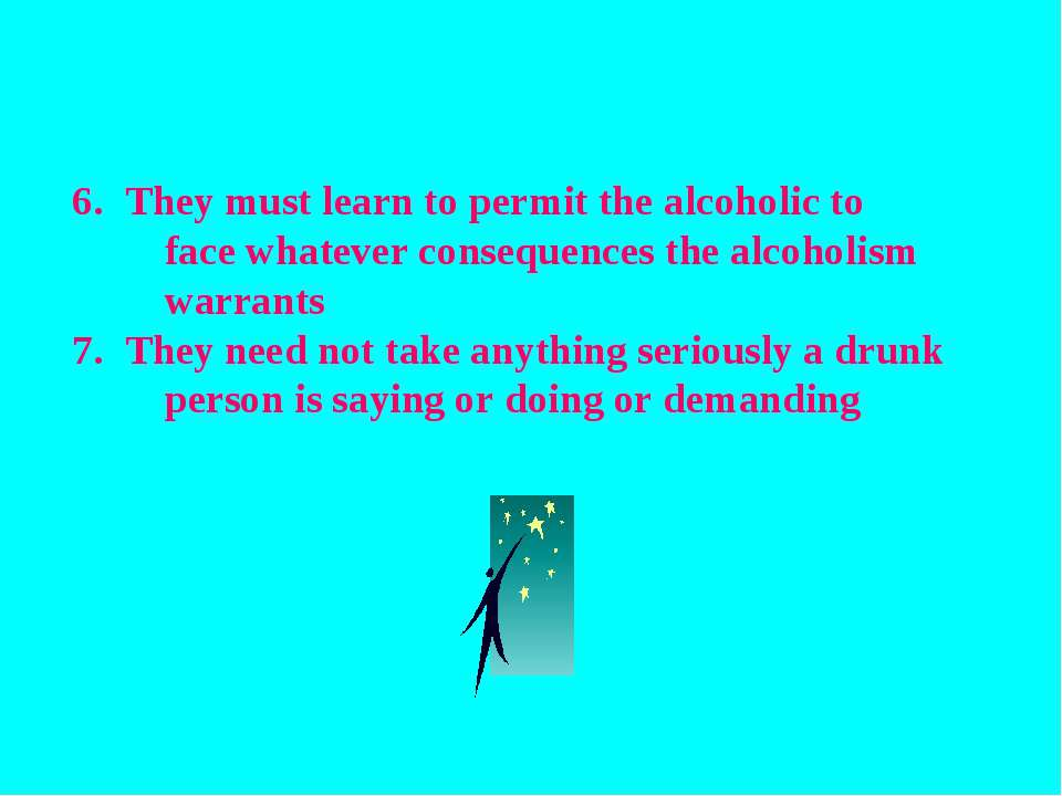 They must learn to permit the alcoholic to face whatever consequences the alc...