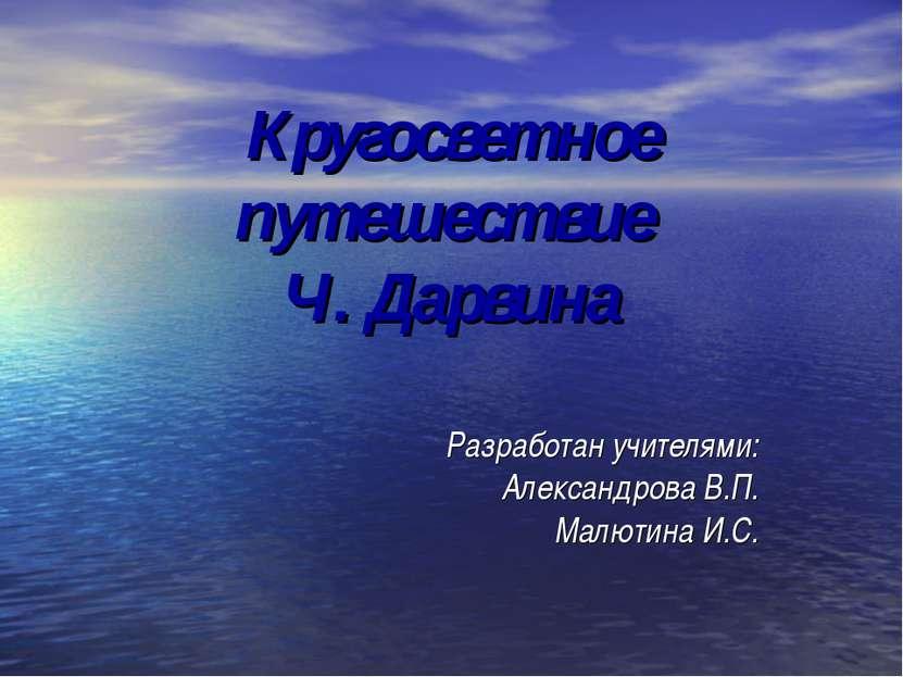 Кругосветное путешествие Ч. Дарвина Разработан учителями: Александрова В.П. М...