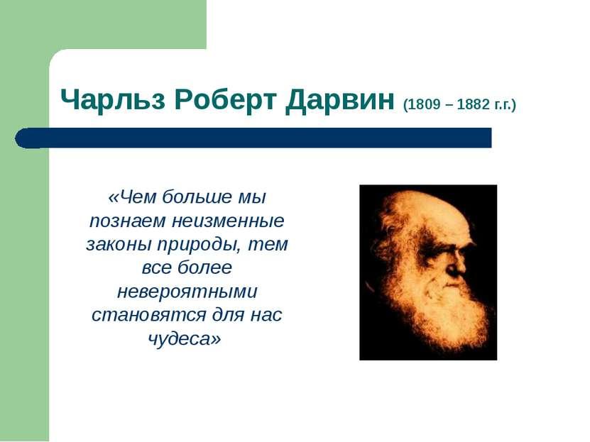 Чарльз Роберт Дарвин (1809 – 1882 г.г.) «Чем больше мы познаем неизменные зак...