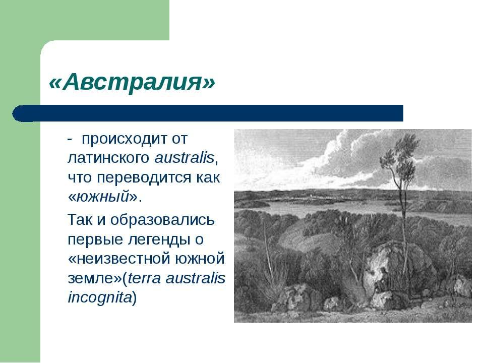 «Австралия» - происходит от латинскогоaustralis, что переводится как «южный»...