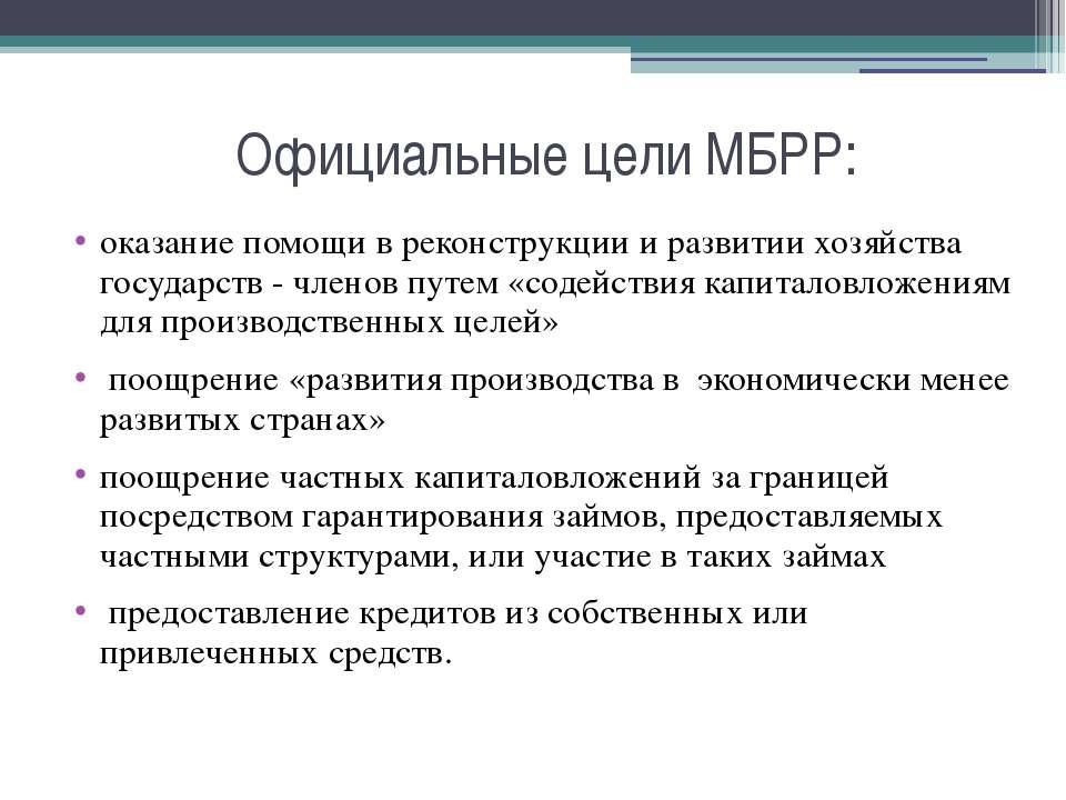 Официальные цели МБРР: оказание помощи в реконструкции и развитии хозяйства г...