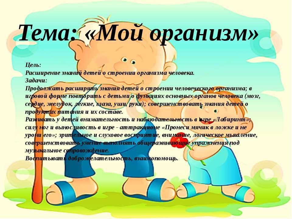Тема: «Мой организм» Цель: Расширение знаний детей о строении организма челов...