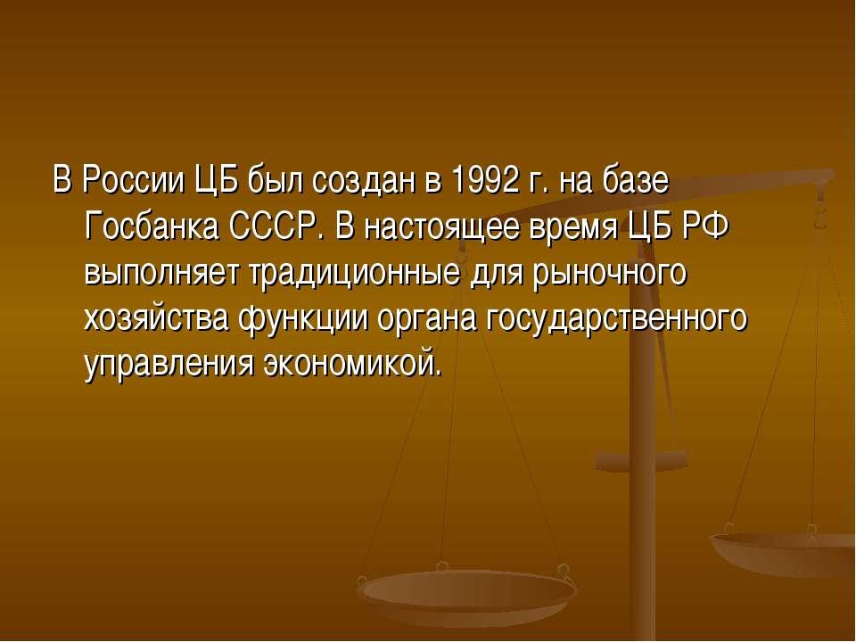 В России ЦБ был создан в 1992 г. на базе Госбанка СССР. В настоящее время ЦБ ...