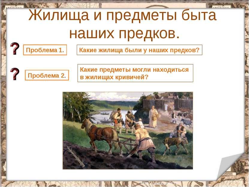 Жилища и предметы быта наших предков. * Проблема 1. Какие жилища были у наших...