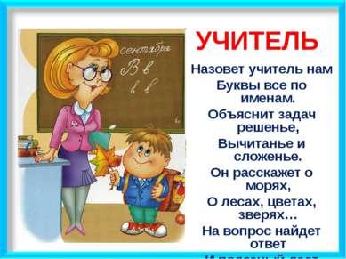 УЧИТЕЛЬ Назовет учитель нам Буквы все по именам. Объяснит задач решенье, Вычи...