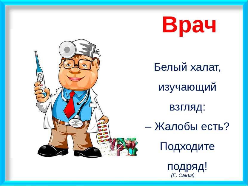 Врач Белый халат, изучающий взгляд: – Жалобы есть? Подходите подряд! (Е. Санин)