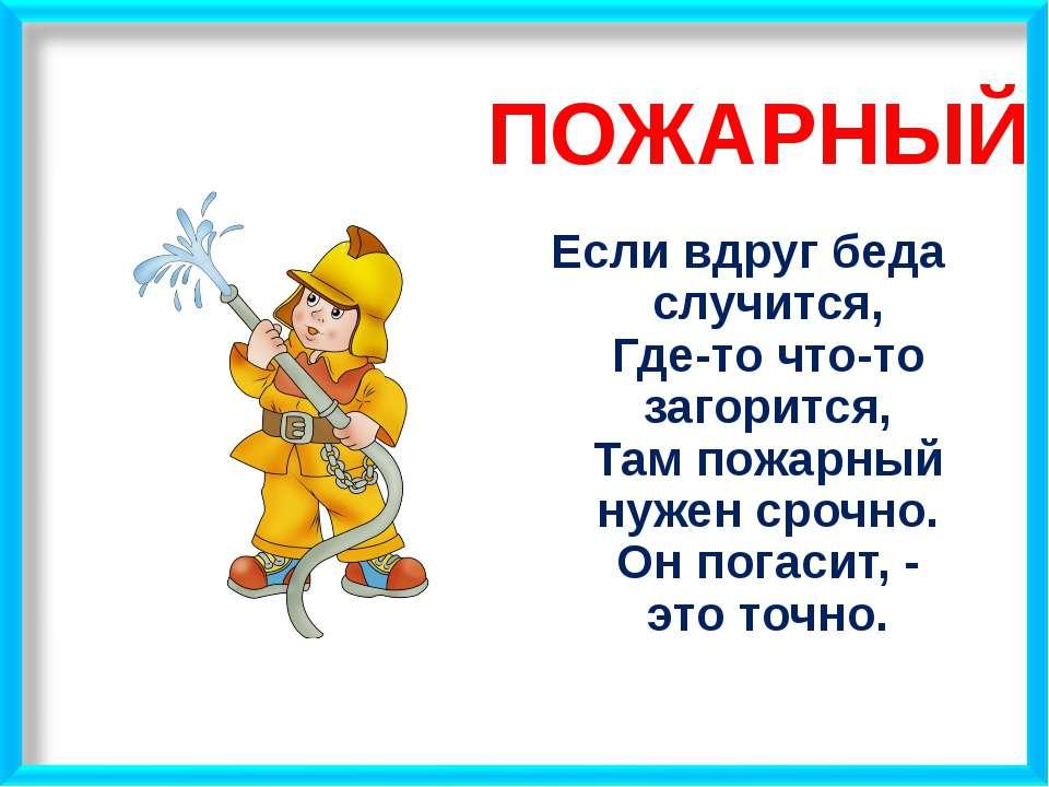 ПОЖАРНЫЙ Если вдруг беда случится, Где-то что-то загорится, Там пожарный нуже...