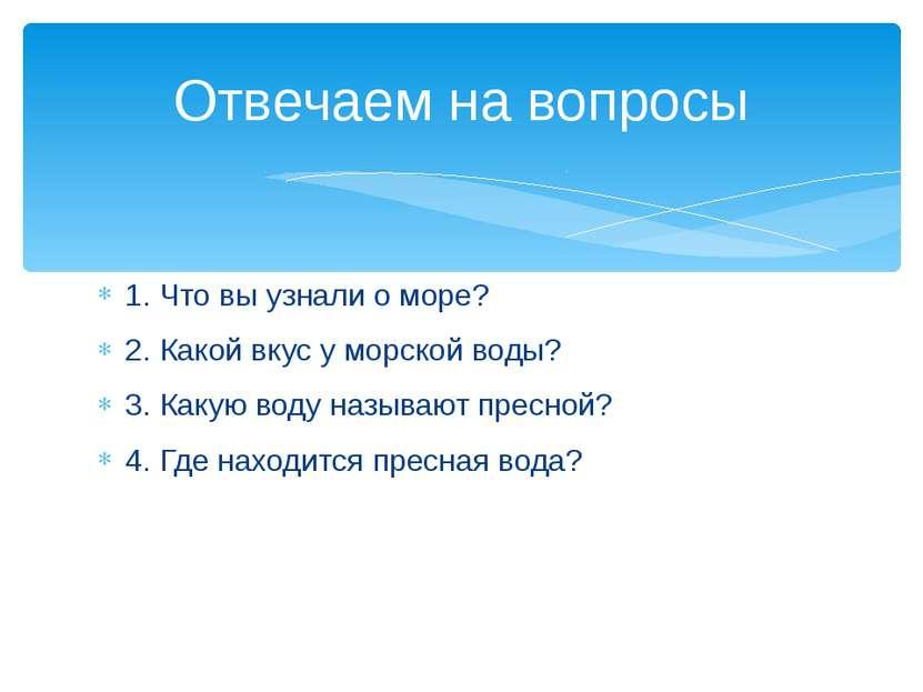 1. Что вы узнали о море? 2. Какой вкус у морской воды? 3. Какую воду называют...