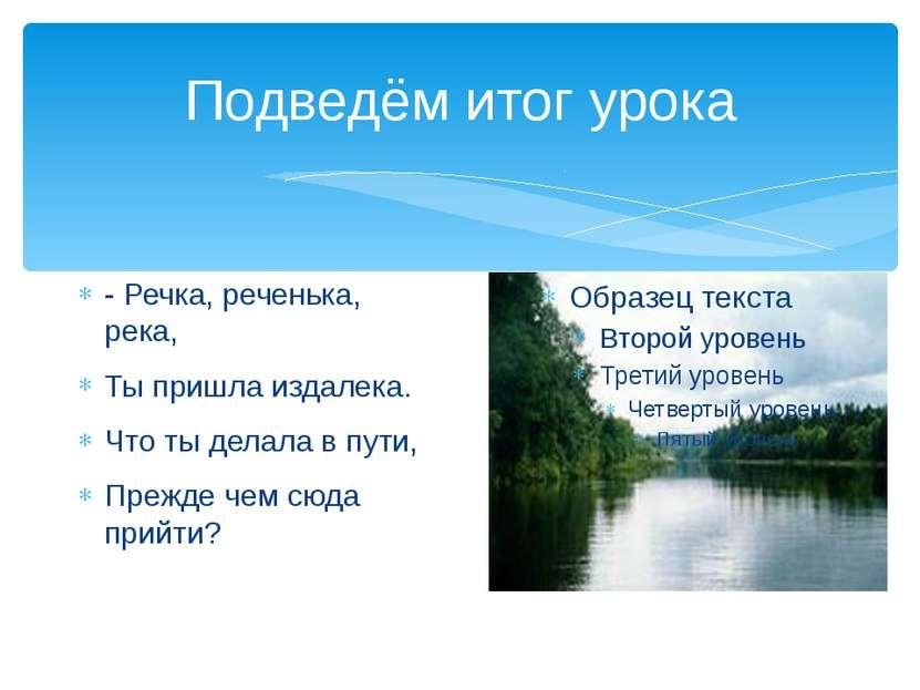 Подведём итог урока - Речка, реченька, река, Ты пришла издалека. Что ты делал...