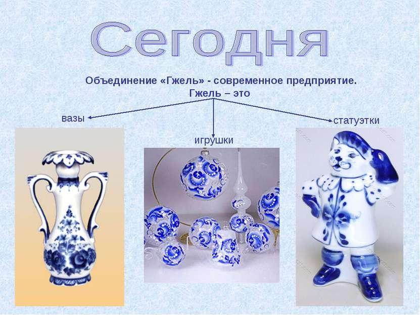 Объединение «Гжель» - современное предприятие. Гжель – это вазы игрушки стату...