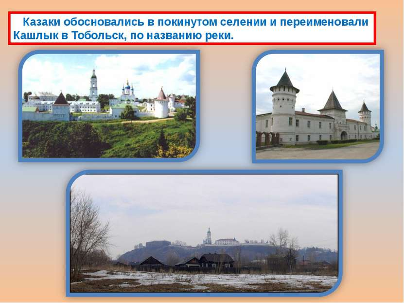 Казаки обосновались в покинутом селении и переименовали Кашлык в Тобольск, по...