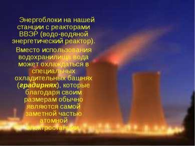 Энергоблоки на нашей станции с реакторами ВВЭР (водо-водяной энергетический р...