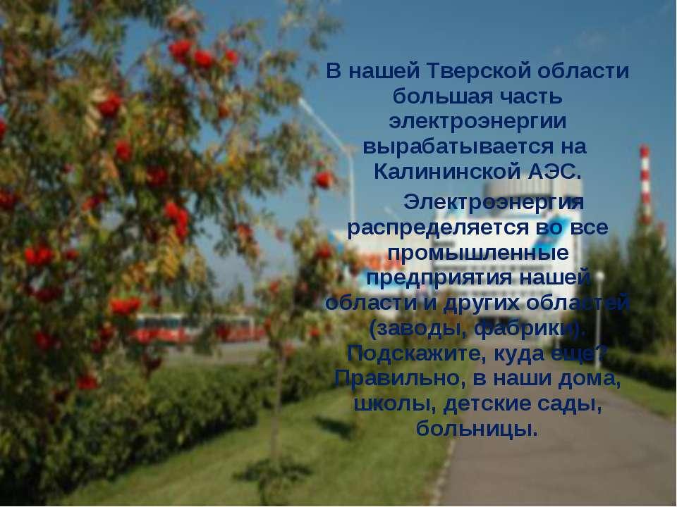 В нашей Тверской области большая часть электроэнергии вырабатывается на Калин...