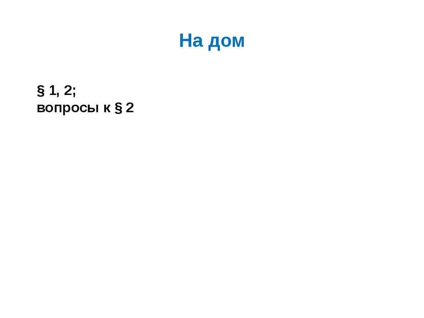 На дом § 1, 2; вопросы к § 2