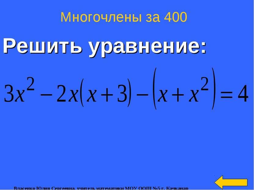 Решить уравнение: Многочлены за 400 Власенко Юлия Сергеевна, учитель математи...