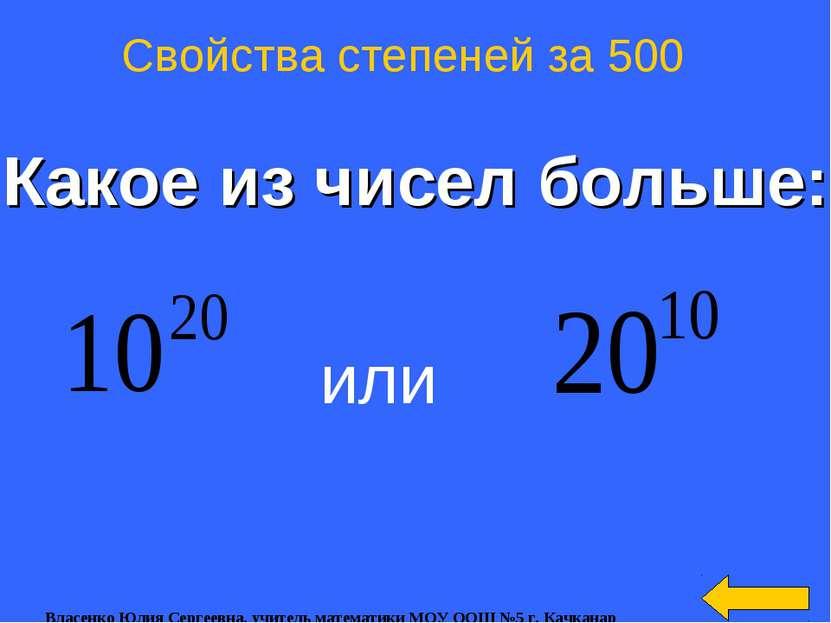 Какое из чисел больше: Свойства степеней за 500 или Власенко Юлия Сергеевна, ...