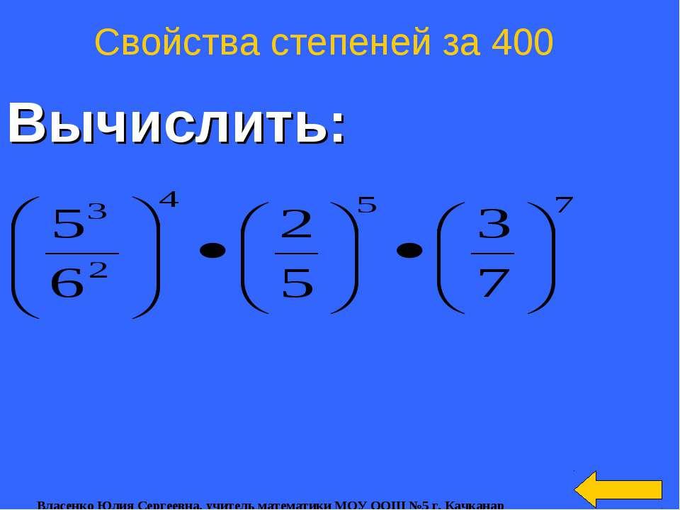 Вычислить: Свойства степеней за 400 Власенко Юлия Сергеевна, учитель математи...