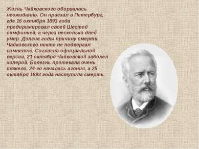 Жизнь Чайковского оборвалась неожиданно. Он приехал в Петербург, где 16 октяб...