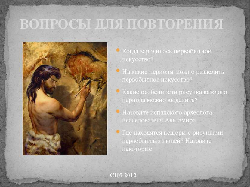 ВОПРОСЫ ДЛЯ ПОВТОРЕНИЯ Когда зародилось первобытное искусство? На какие перио...