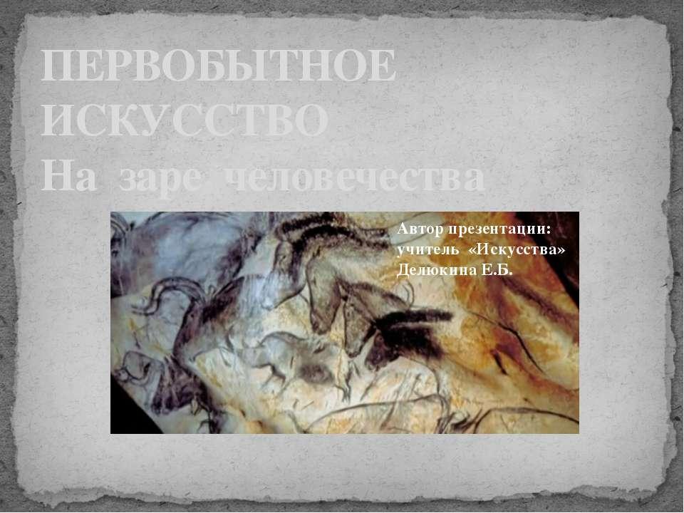 ПЕРВОБЫТНОЕ ИСКУССТВО На заре человечества Автор презентации: учитель «Искусс...