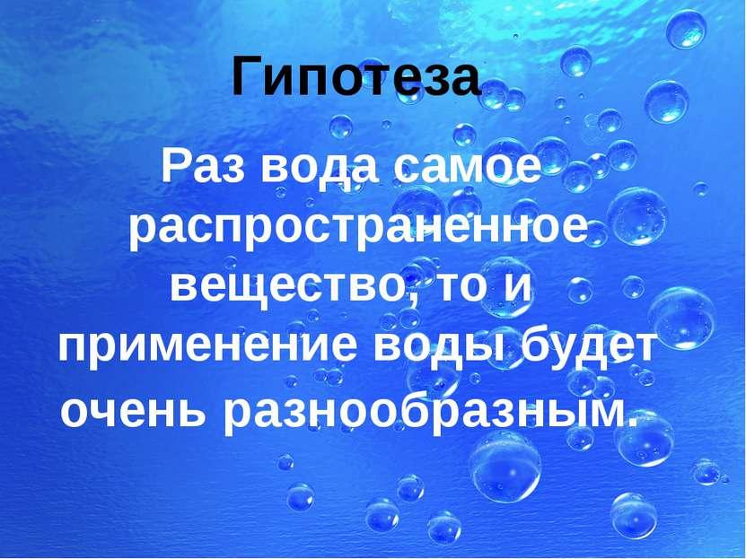 Гипотеза Раз вода самое распространенное вещество, то и применение воды будет...