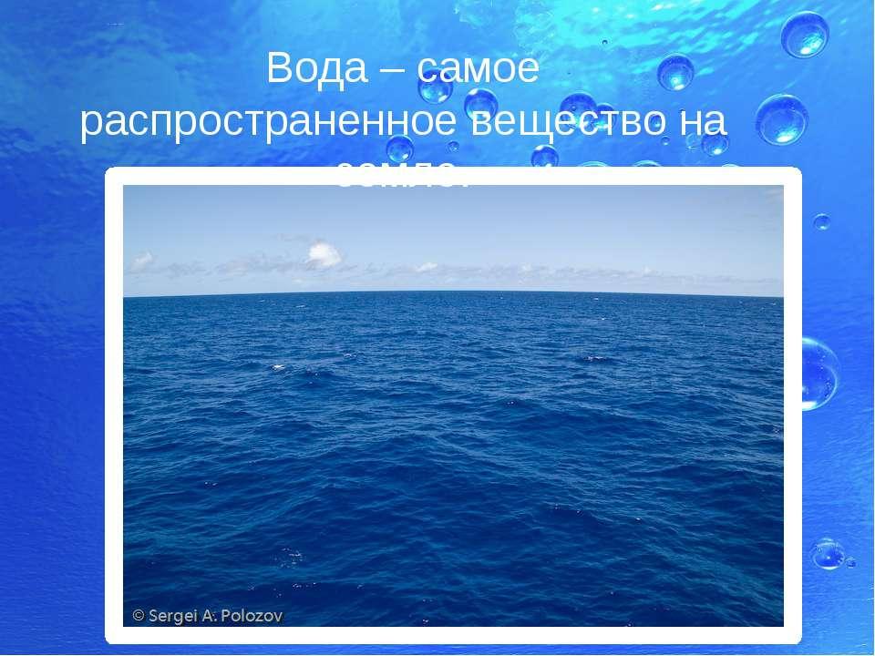 Вода – самое распространенное вещество на земле.