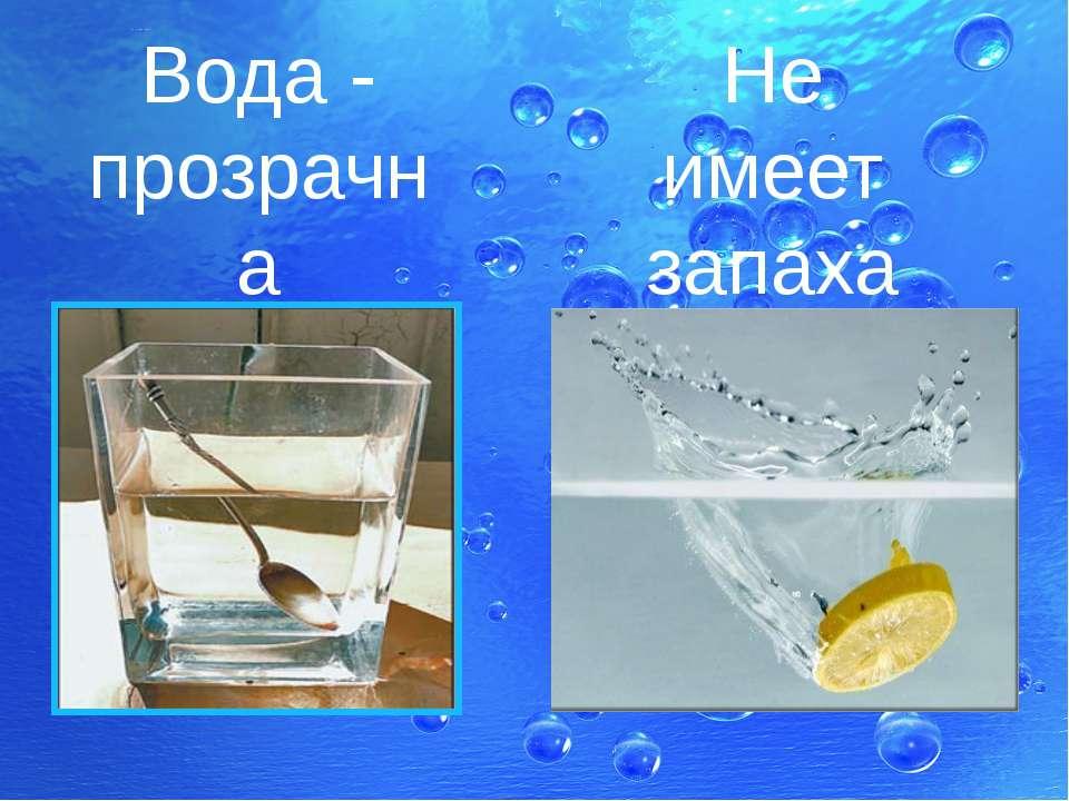 Вода - прозрачна Не имеет запаха
