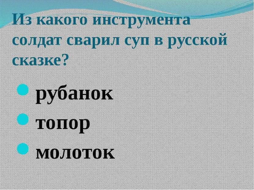 Из какого инструмента солдат сварил суп в русской сказке? рубанок топор молоток