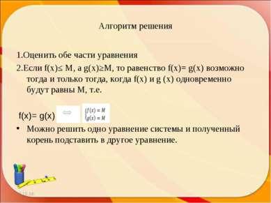 Алгоритм решения 1.Оценить обе части уравнения 2.Если f(x)≤ M, а g(x)≥M, то р...