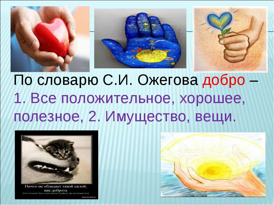 По словарю С.И. Ожегова добро – 1. Все положительное, хорошее, полезное, 2. И...
