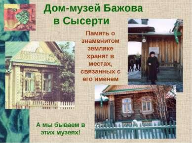 Дом-музей Бажова в Сысерти Память о знаменитом земляке хранят в местах, связа...